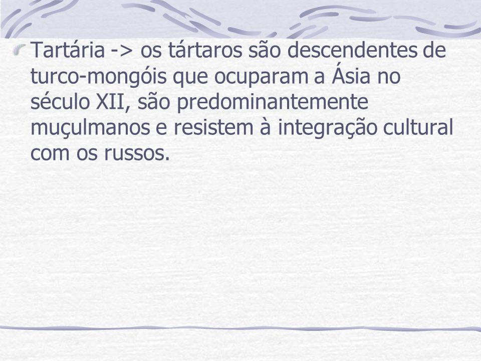 Tartária -> os tártaros são descendentes de turco-mongóis que ocuparam a Ásia no século XII, são predominantemente muçulmanos e resistem à integração cultural com os russos.