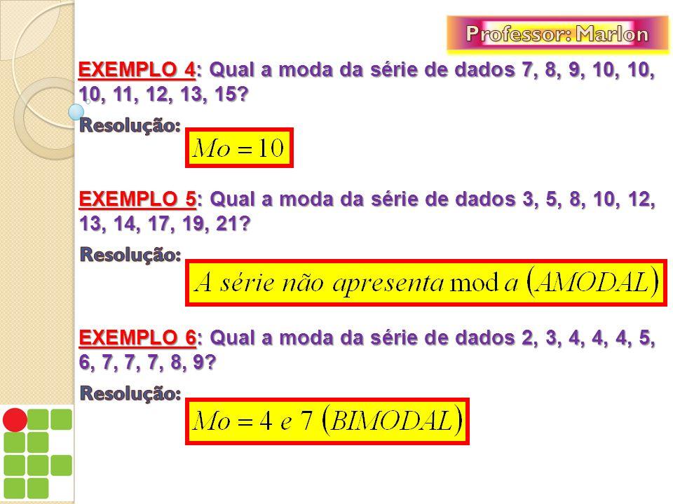 Professor: Marlon EXEMPLO 4: Qual a moda da série de dados 7, 8, 9, 10, 10, 10, 11, 12, 13, 15 Resolução: