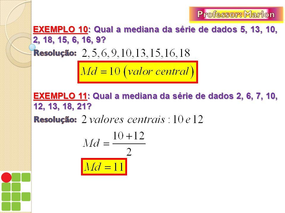 Professor: Marlon EXEMPLO 10: Qual a mediana da série de dados 5, 13, 10, 2, 18, 15, 6, 16, 9 Resolução: