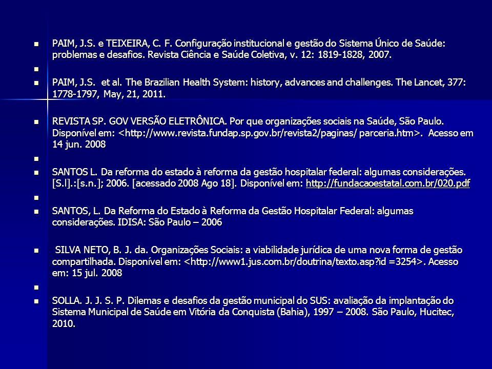 PAIM, J.S. e TEIXEIRA, C. F. Configuração institucional e gestão do Sistema Único de Saúde: problemas e desafios. Revista Ciência e Saúde Coletiva, v. 12: 1819-1828, 2007.