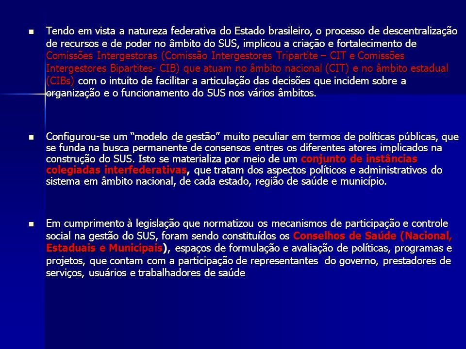 Tendo em vista a natureza federativa do Estado brasileiro, o processo de descentralização de recursos e de poder no âmbito do SUS, implicou a criação e fortalecimento de Comissões Intergestoras (Comissão Intergestores Tripartite – CIT e Comissões Intergestores Bipartites- CIB) que atuam no âmbito nacional (CIT) e no âmbito estadual (CIBs) com o intuito de facilitar a articulação das decisões que incidem sobre a organização e o funcionamento do SUS nos vários âmbitos.