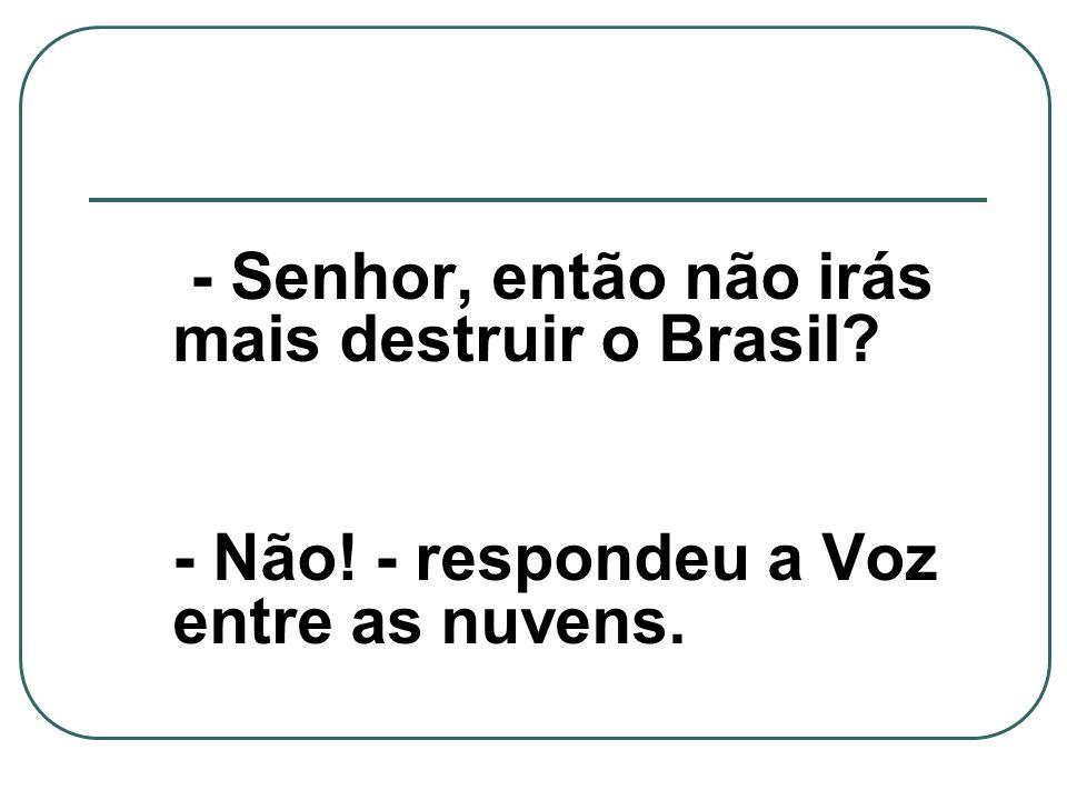 - Senhor, então não irás mais destruir o Brasil