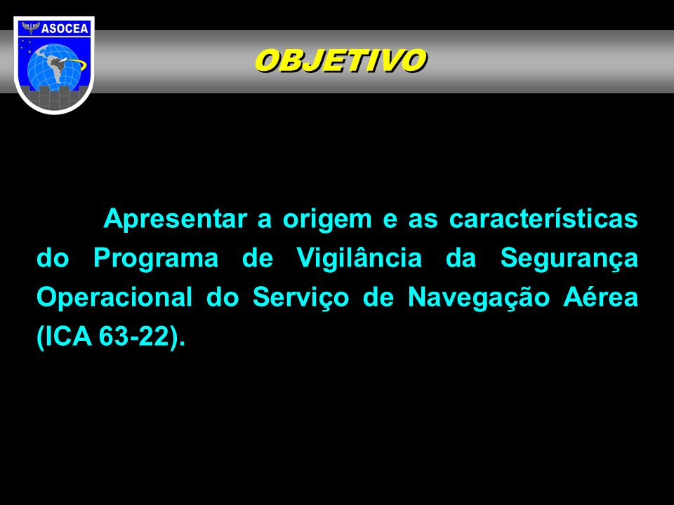 OBJETIVO Apresentar a origem e as características do Programa de Vigilância da Segurança Operacional do Serviço de Navegação Aérea (ICA 63-22).