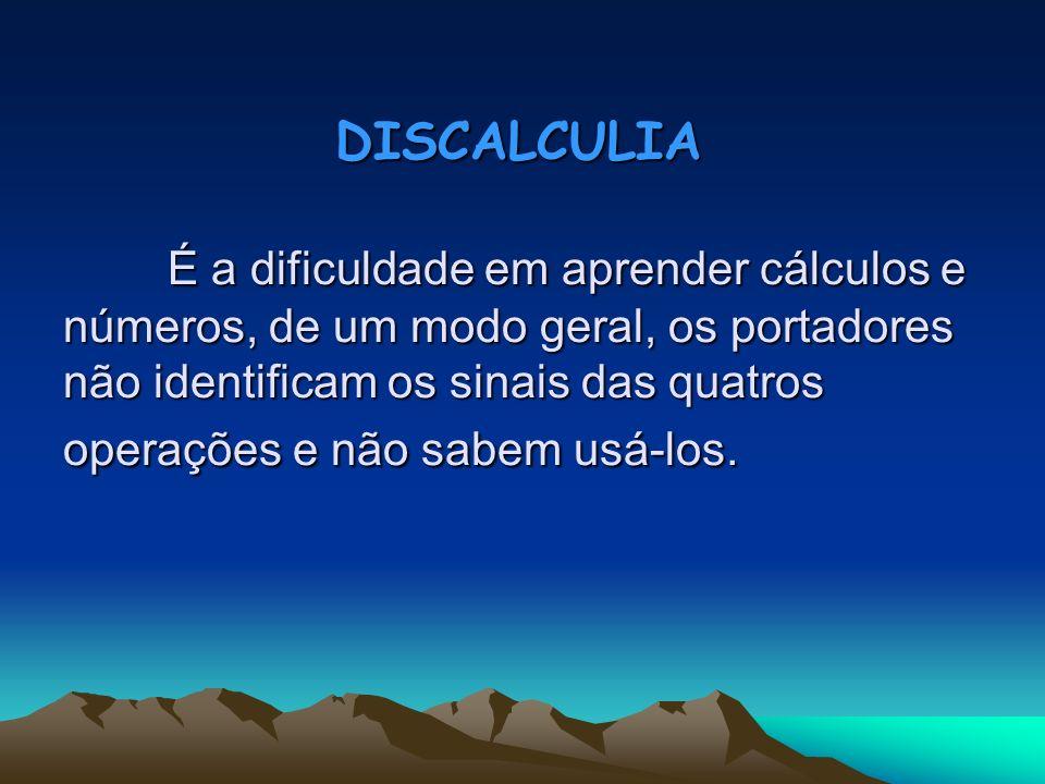 DISCALCULIA É a dificuldade em aprender cálculos e números, de um modo geral, os portadores não identificam os sinais das quatros operações e não sabem usá-los.