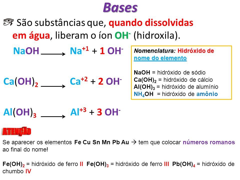 Bases São substâncias que, quando dissolvidas em água, liberam o íon OH- (hidroxila). NaOH Na+1 + 1 OH-