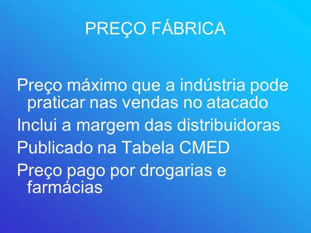 PREÇO FÁBRICA Preço máximo que a indústria pode praticar nas vendas no atacado. Inclui a margem das distribuidoras.