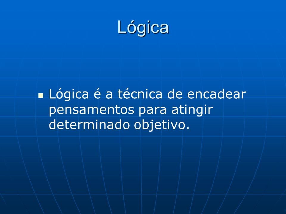 Lógica Lógica é a técnica de encadear pensamentos para atingir determinado objetivo.