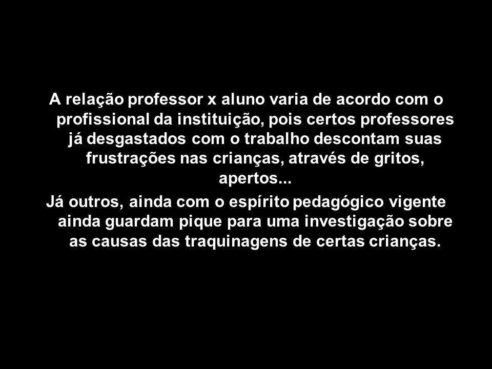 A relação professor x aluno varia de acordo com o profissional da instituição, pois certos professores já desgastados com o trabalho descontam suas frustrações nas crianças, através de gritos, apertos...