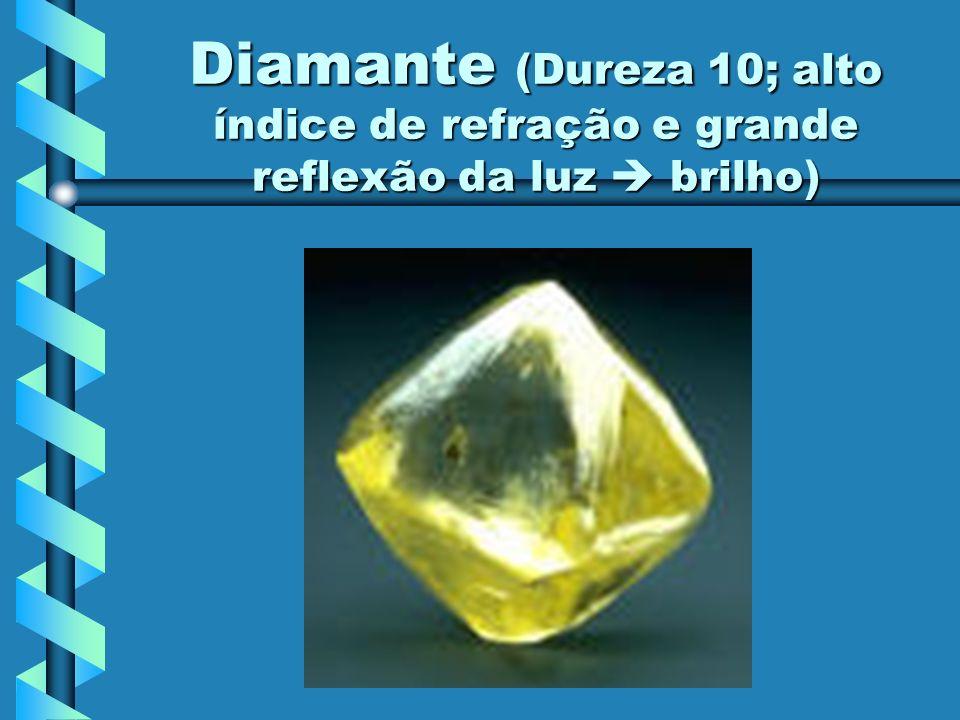 Diamante (Dureza 10; alto índice de refração e grande reflexão da luz  brilho)