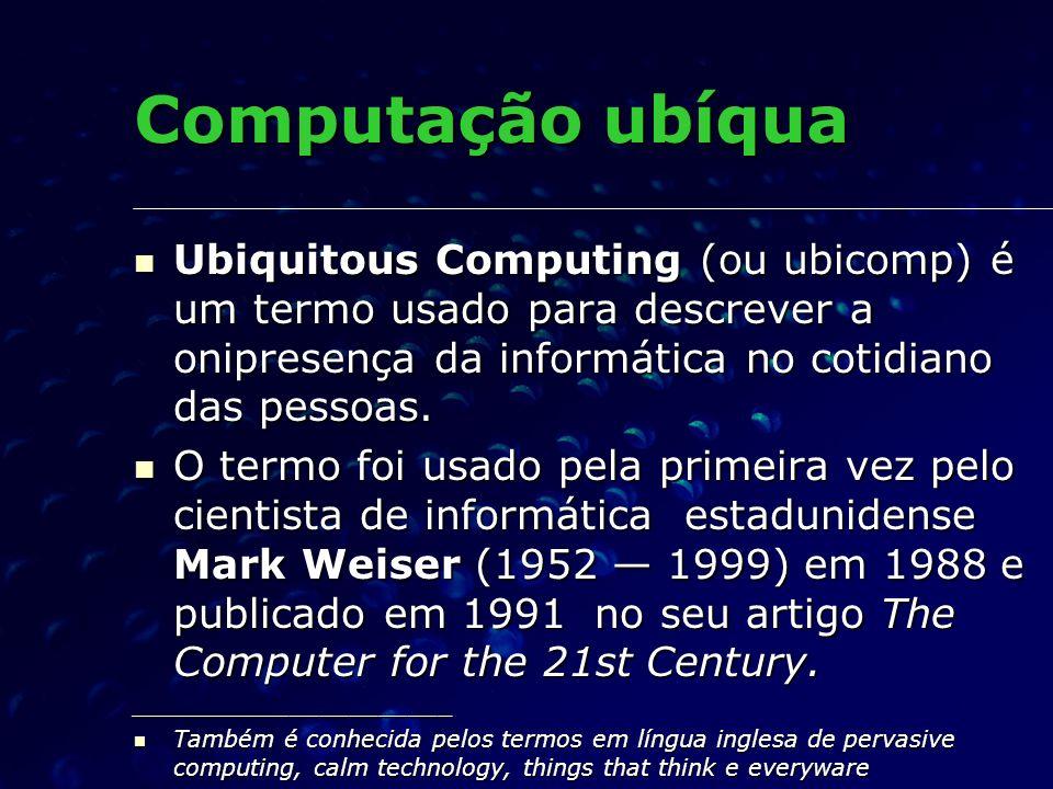 Computação ubíqua Ubiquitous Computing (ou ubicomp) é um termo usado para descrever a onipresença da informática no cotidiano das pessoas.