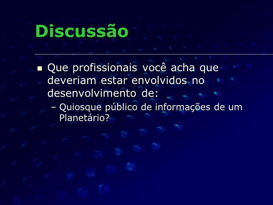 Discussão Que profissionais você acha que deveriam estar envolvidos no desenvolvimento de: Quiosque público de informações de um Planetário
