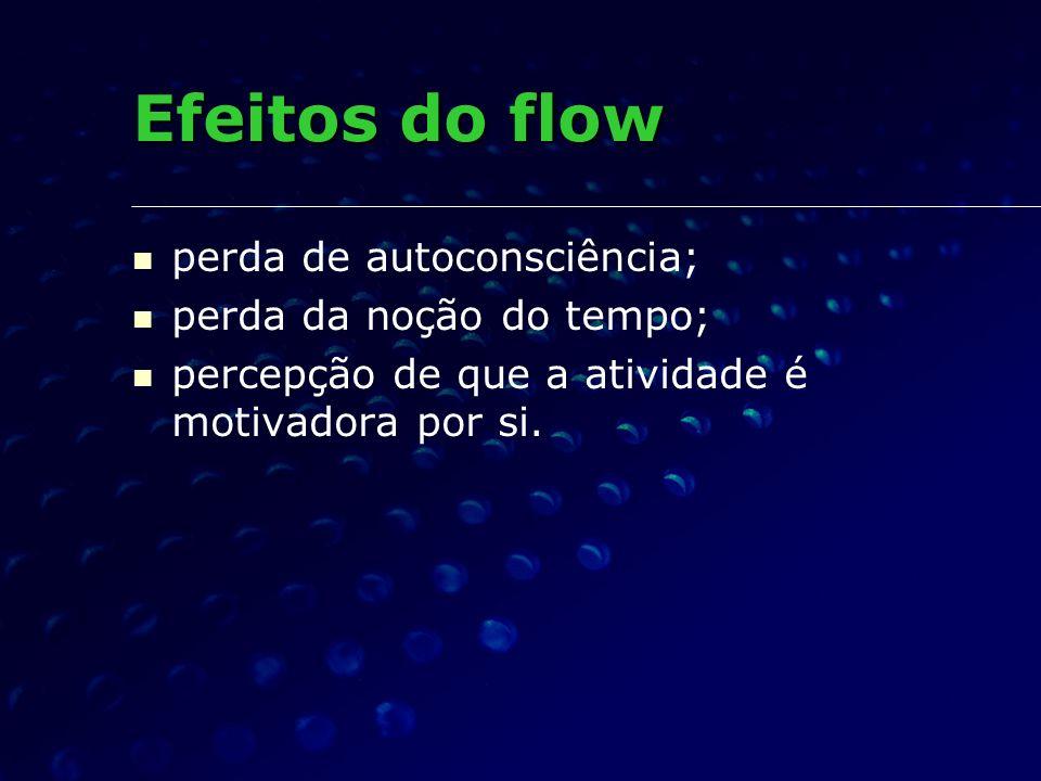 Efeitos do flow perda de autoconsciência; perda da noção do tempo;