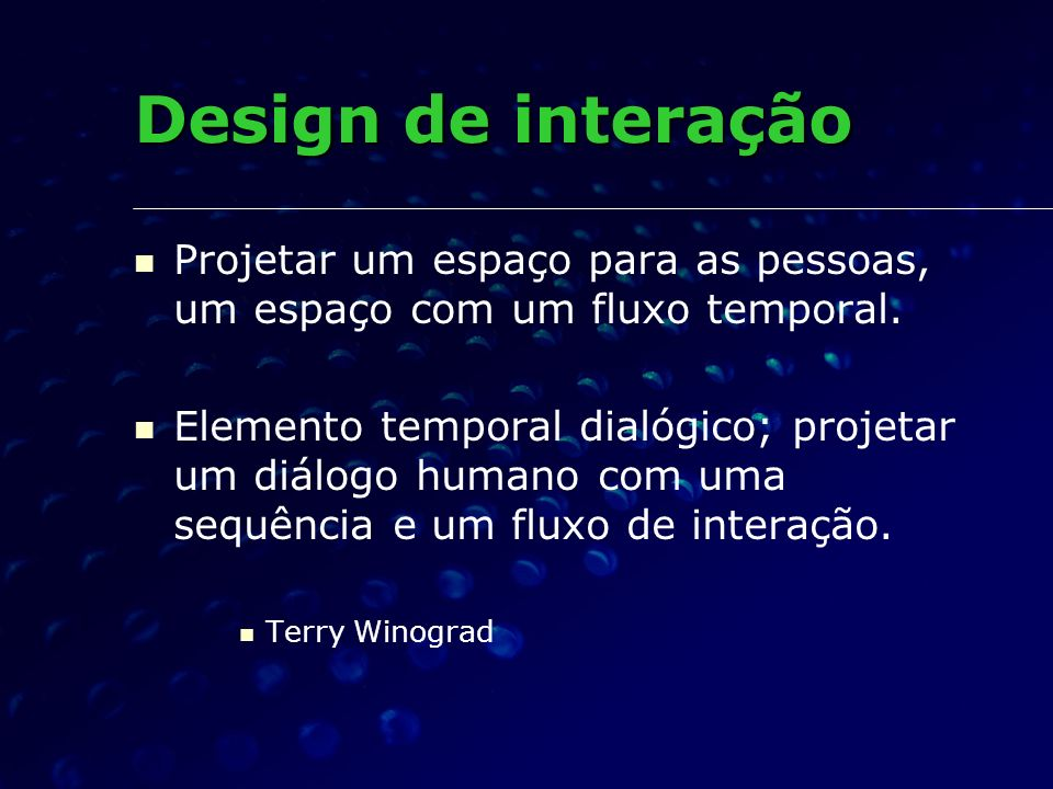 Design de interação Projetar um espaço para as pessoas, um espaço com um fluxo temporal.