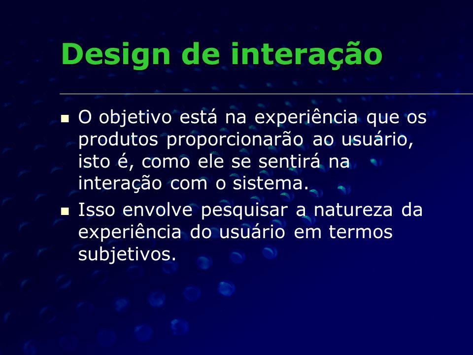Design de interação O objetivo está na experiência que os produtos proporcionarão ao usuário, isto é, como ele se sentirá na interação com o sistema.