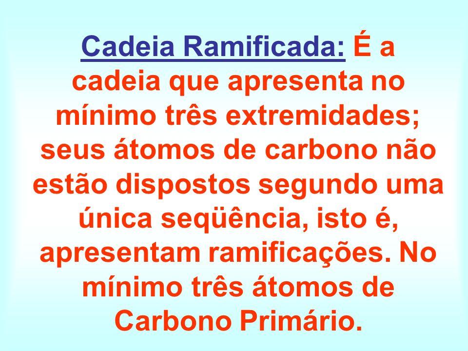 Cadeia Ramificada: É a cadeia que apresenta no mínimo três extremidades; seus átomos de carbono não estão dispostos segundo uma única seqüência, isto é, apresentam ramificações.