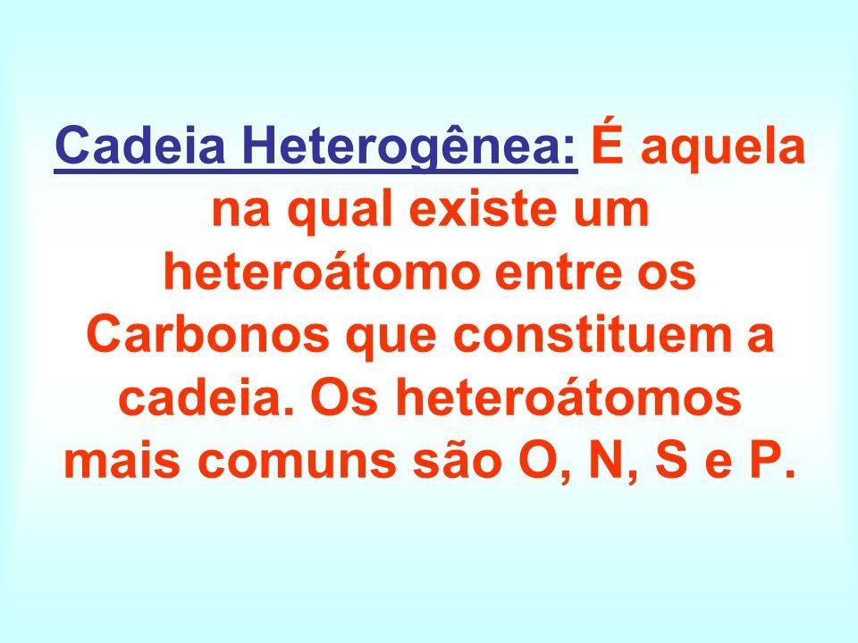 Cadeia Heterogênea: É aquela na qual existe um heteroátomo entre os Carbonos que constituem a cadeia.