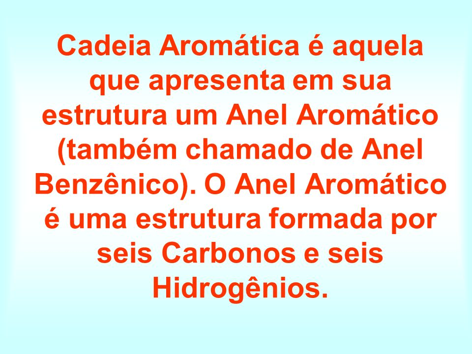 Cadeia Aromática é aquela que apresenta em sua estrutura um Anel Aromático (também chamado de Anel Benzênico).