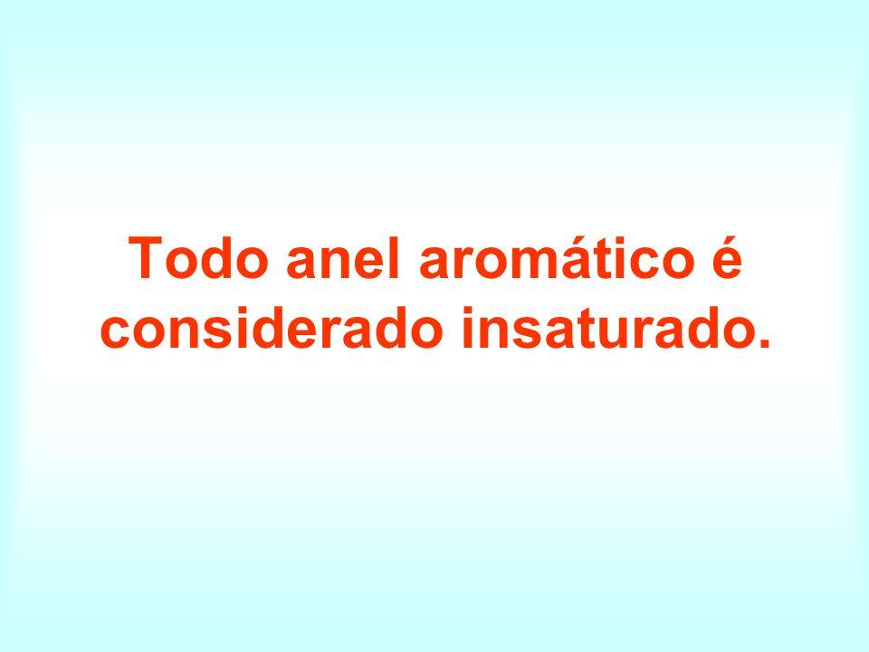 Todo anel aromático é considerado insaturado.