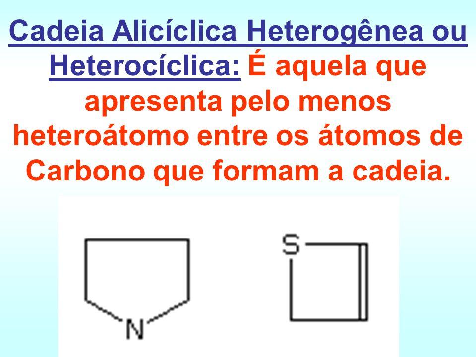 Cadeia Alicíclica Heterogênea ou Heterocíclica: É aquela que apresenta pelo menos heteroátomo entre os átomos de Carbono que formam a cadeia.