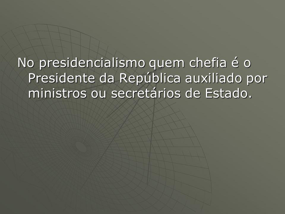 No presidencialismo quem chefia é o Presidente da República auxiliado por ministros ou secretários de Estado.