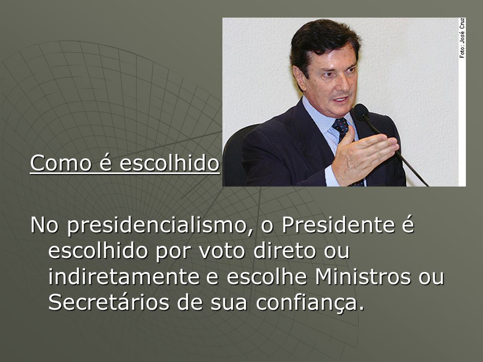 Como é escolhido No presidencialismo, o Presidente é escolhido por voto direto ou indiretamente e escolhe Ministros ou Secretários de sua confiança.