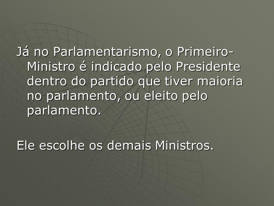 Já no Parlamentarismo, o Primeiro-Ministro é indicado pelo Presidente dentro do partido que tiver maioria no parlamento, ou eleito pelo parlamento.