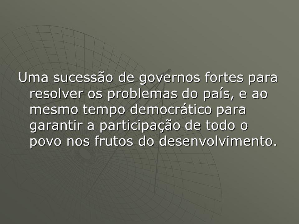Uma sucessão de governos fortes para resolver os problemas do país, e ao mesmo tempo democrático para garantir a participação de todo o povo nos frutos do desenvolvimento.