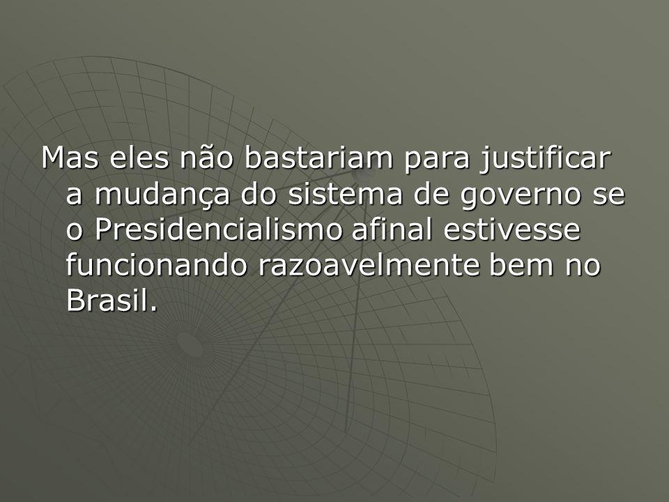 Mas eles não bastariam para justificar a mudança do sistema de governo se o Presidencialismo afinal estivesse funcionando razoavelmente bem no Brasil.