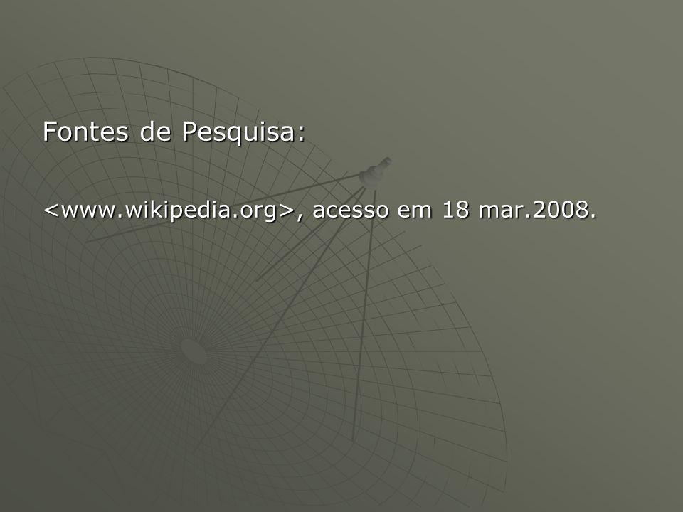 Fontes de Pesquisa: <www.wikipedia.org>, acesso em 18 mar.2008.