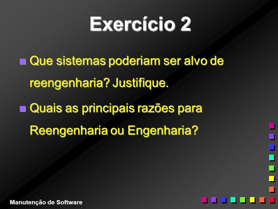 Exercício 2 Que sistemas poderiam ser alvo de reengenharia Justifique. Quais as principais razões para Reengenharia ou Engenharia