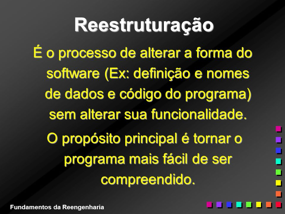 Reestruturação É o processo de alterar a forma do software (Ex: definição e nomes de dados e código do programa) sem alterar sua funcionalidade.