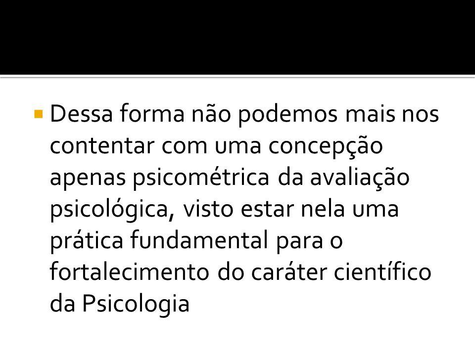 Dessa forma não podemos mais nos contentar com uma concepção apenas psicométrica da avaliação psicológica, visto estar nela uma prática fundamental para o fortalecimento do caráter científico da Psicologia