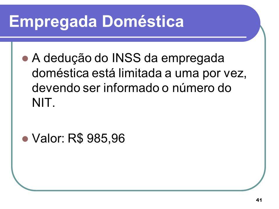 Empregada DomésticaA dedução do INSS da empregada doméstica está limitada a uma por vez, devendo ser informado o número do NIT.