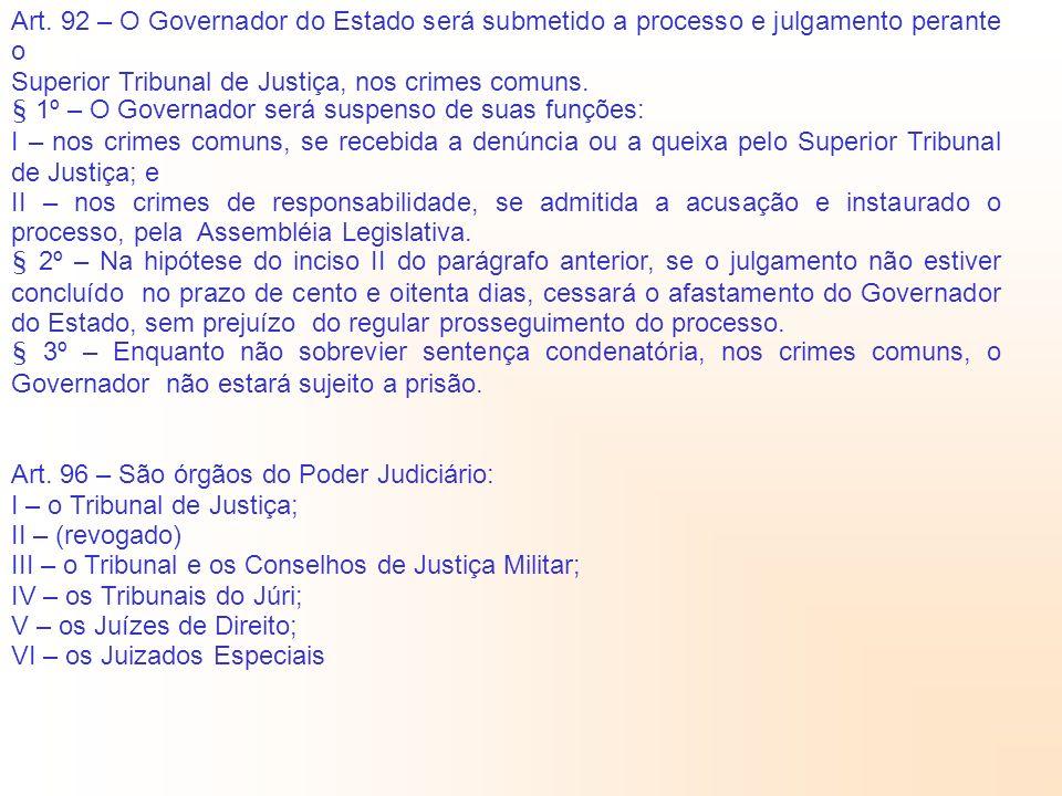 Art. 92 – O Governador do Estado será submetido a processo e julgamento perante o