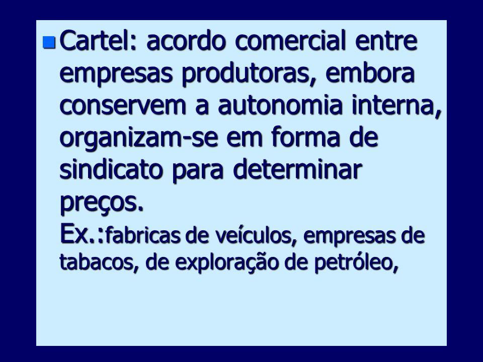 Cartel: acordo comercial entre empresas produtoras, embora conservem a autonomia interna, organizam-se em forma de sindicato para determinar preços.