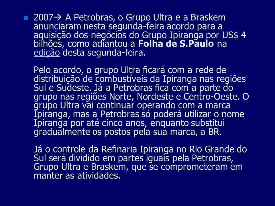 2007 A Petrobras, o Grupo Ultra e a Braskem anunciaram nesta segunda-feira acordo para a aquisição dos negócios do Grupo Ipiranga por US$ 4 bilhões, como adiantou a Folha de S.Paulo na edição desta segunda-feira.
