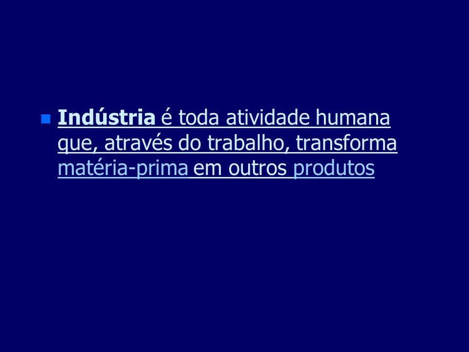 Indústria é toda atividade humana que, através do trabalho, transforma matéria-prima em outros produtos