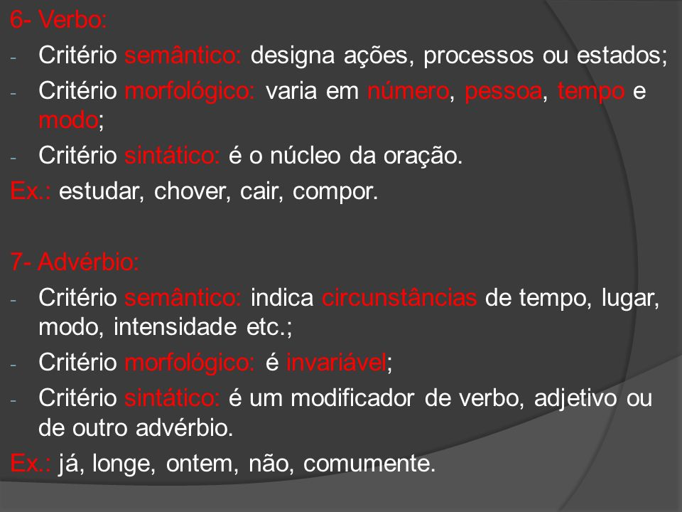 6- Verbo: Critério semântico: designa ações, processos ou estados; Critério morfológico: varia em número, pessoa, tempo e modo;
