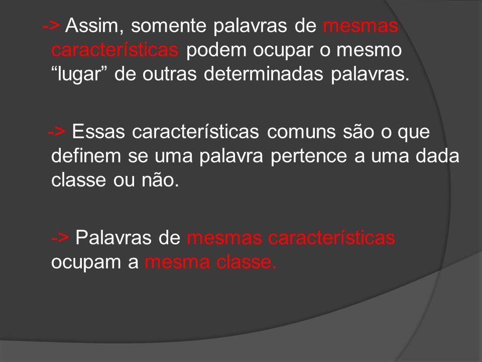 -> Assim, somente palavras de mesmas características podem ocupar o mesmo lugar de outras determinadas palavras.