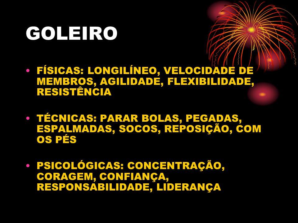GOLEIRO FÍSICAS: LONGILÍNEO, VELOCIDADE DE MEMBROS, AGILIDADE, FLEXIBILIDADE, RESISTÊNCIA.