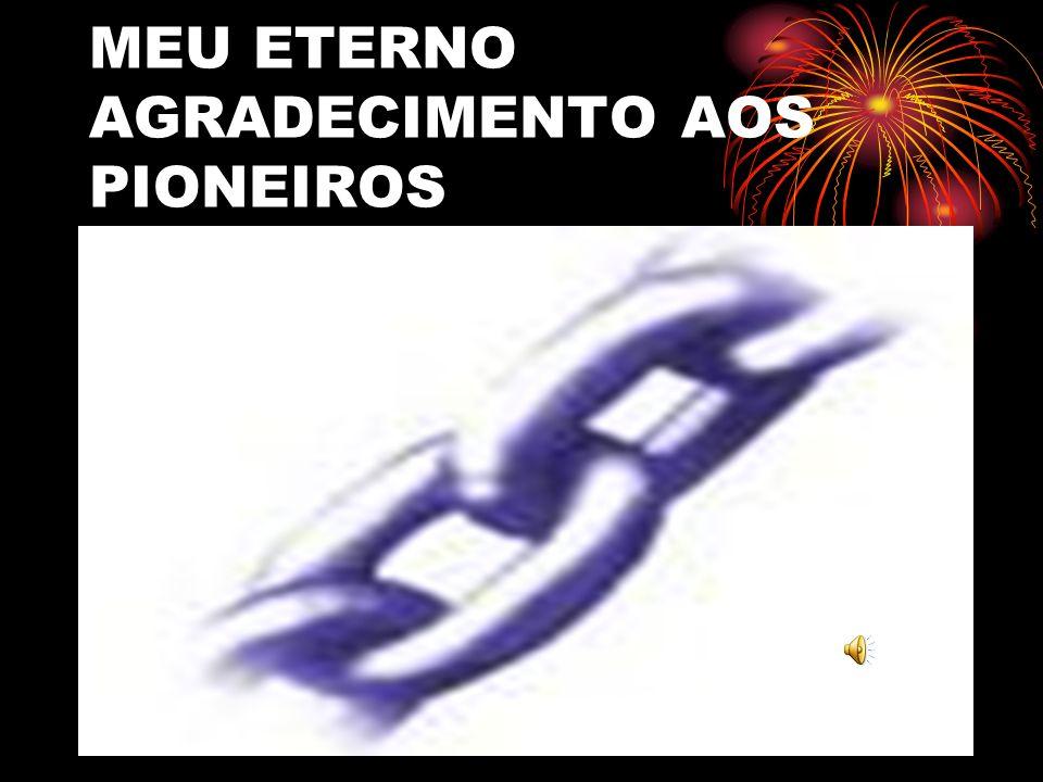 MEU ETERNO AGRADECIMENTO AOS PIONEIROS
