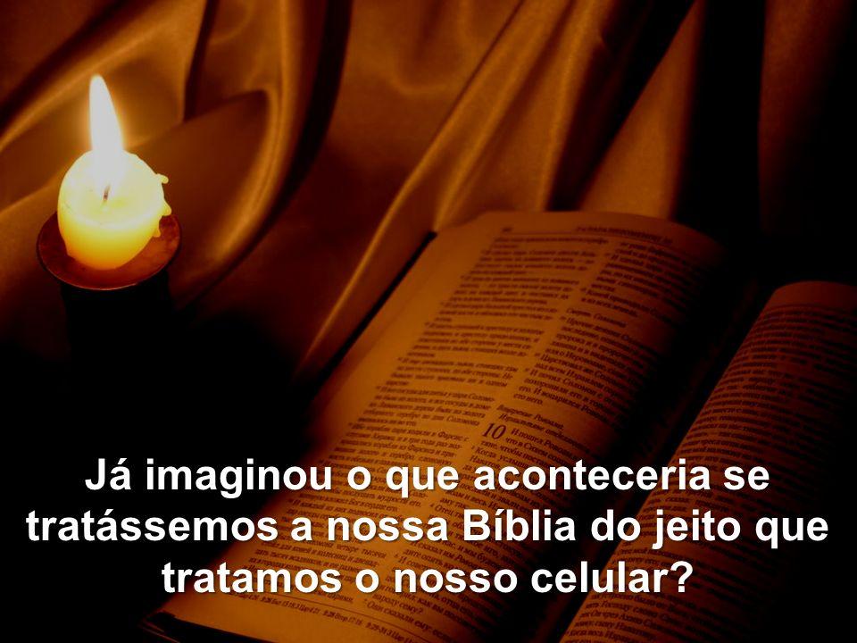 Já imaginou o que aconteceria se tratássemos a nossa Bíblia do jeito que tratamos o nosso celular