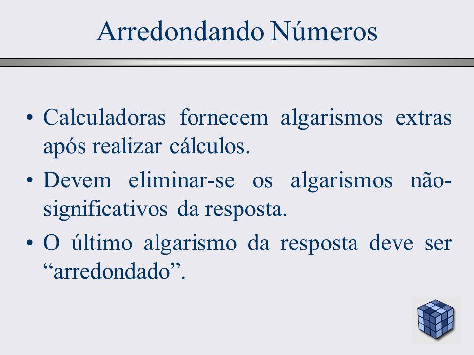 Arredondando Números Calculadoras fornecem algarismos extras após realizar cálculos. Devem eliminar-se os algarismos não-significativos da resposta.