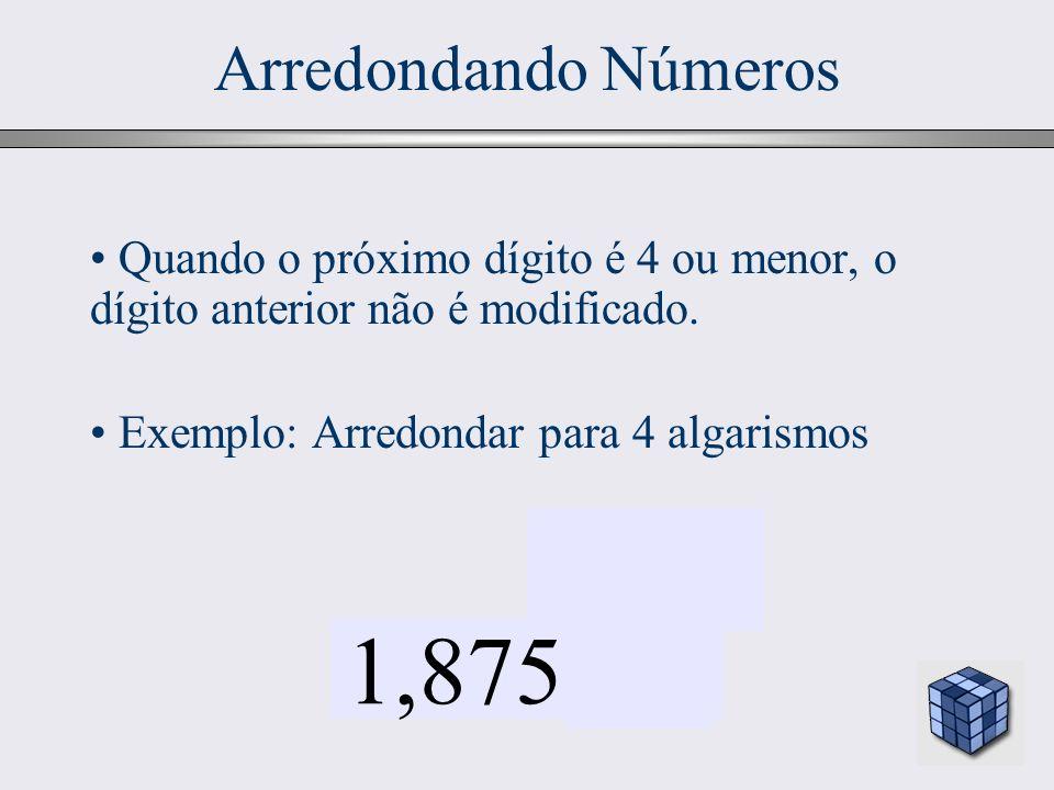 Arredondando Números Quando o próximo dígito é 4 ou menor, o dígito anterior não é modificado. Exemplo: Arredondar para 4 algarismos.