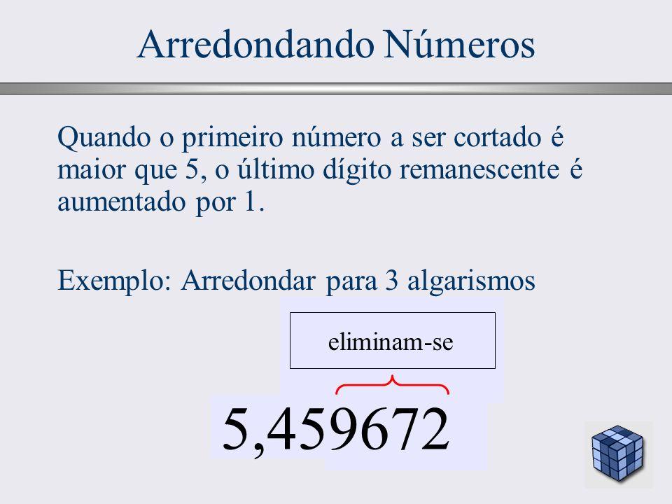 Arredondando Números Quando o primeiro número a ser cortado é maior que 5, o último dígito remanescente é aumentado por 1.