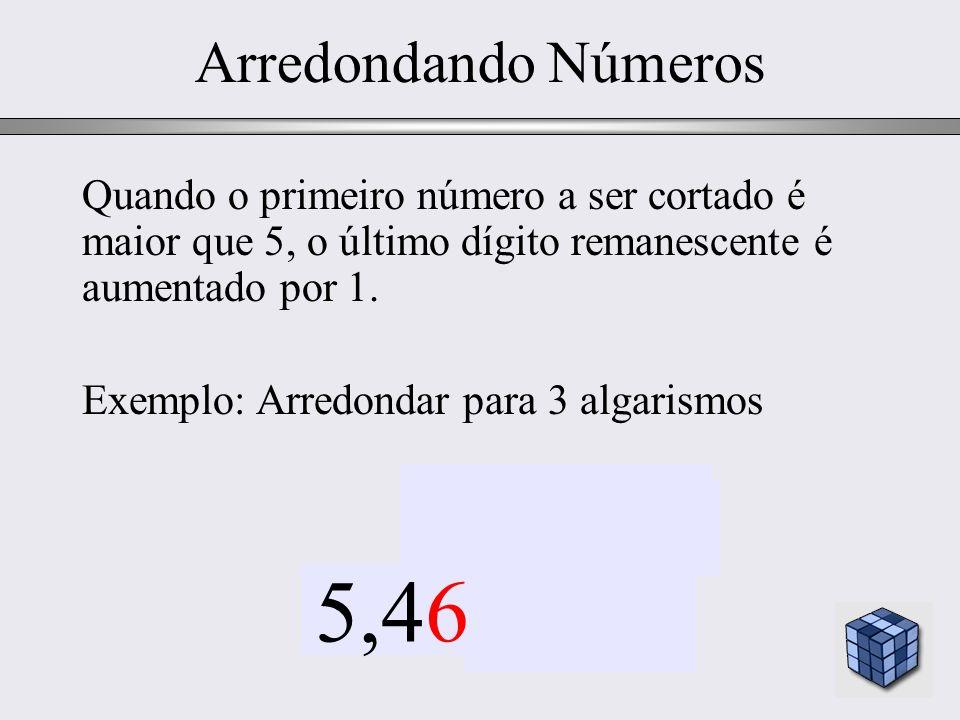 Arredondando NúmerosQuando o primeiro número a ser cortado é maior que 5, o último dígito remanescente é aumentado por 1.