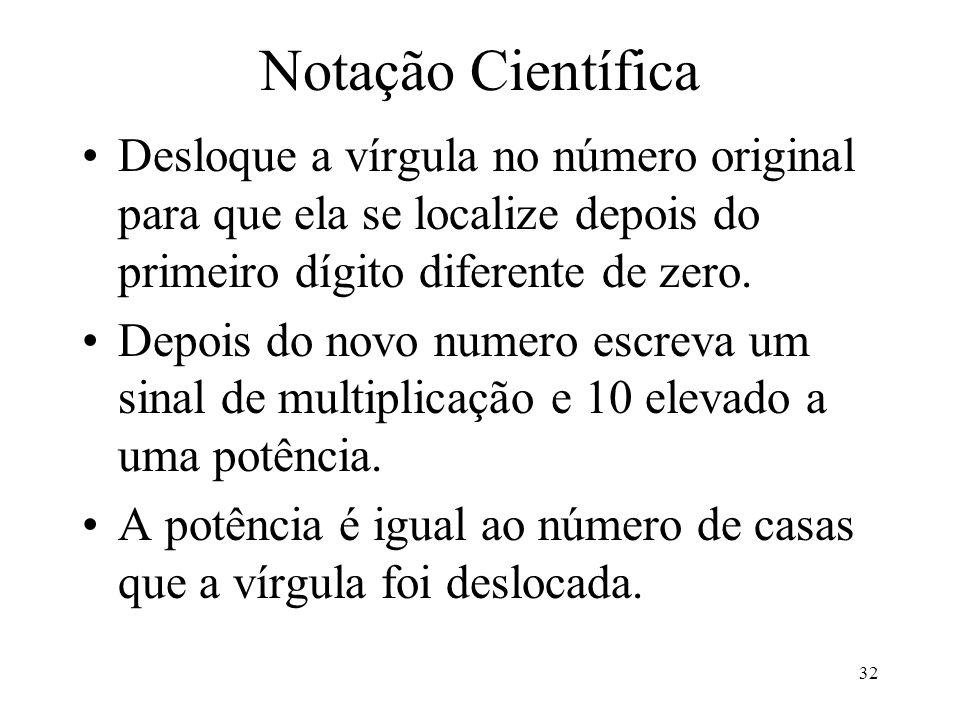 Notação Científica Desloque a vírgula no número original para que ela se localize depois do primeiro dígito diferente de zero.