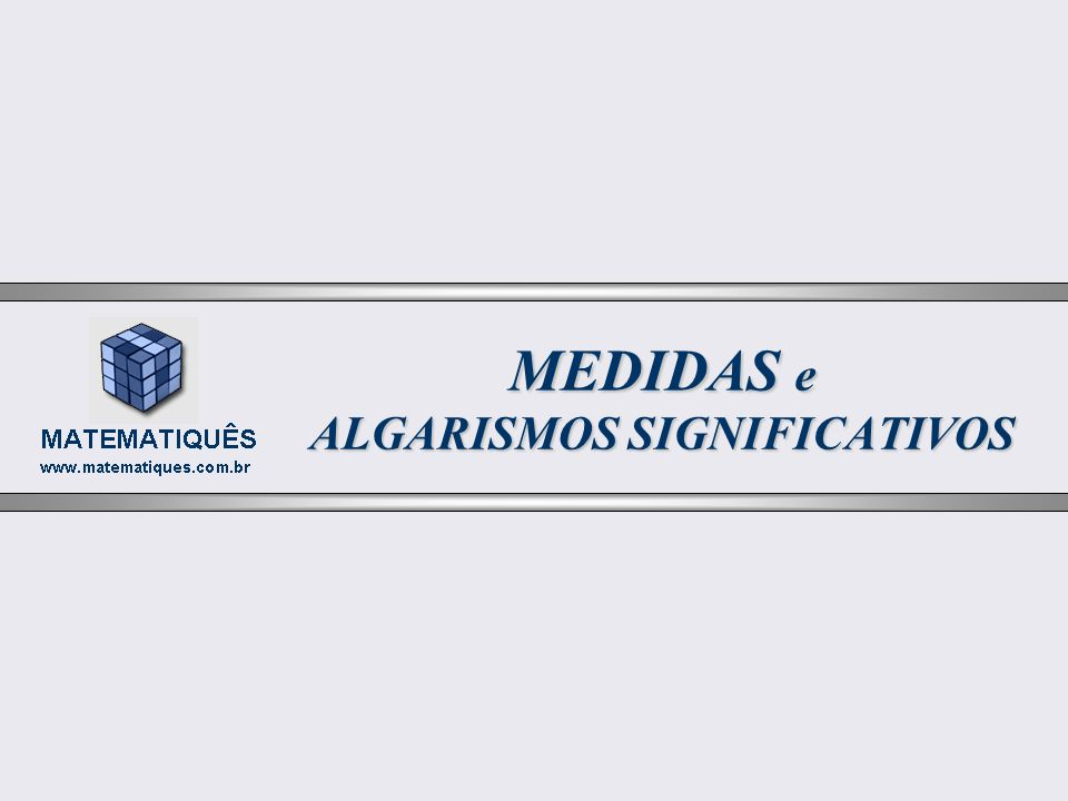 MEDIDAS e ALGARISMOS SIGNIFICATIVOS