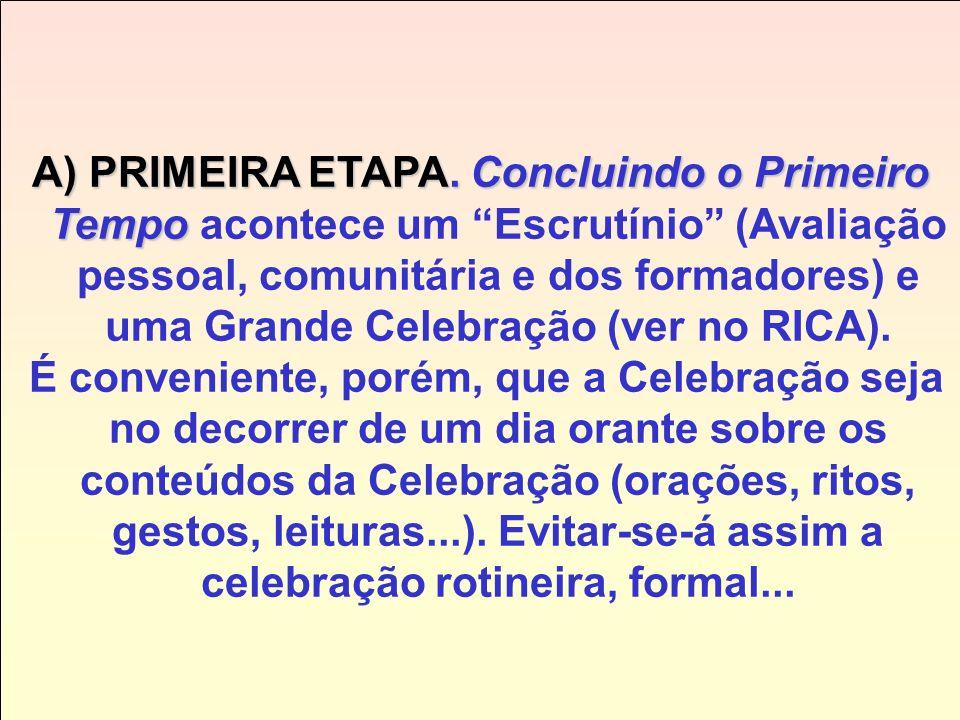 A) PRIMEIRA ETAPA. Concluindo o Primeiro Tempo acontece um Escrutínio (Avaliação pessoal, comunitária e dos formadores) e uma Grande Celebração (ver no RICA).