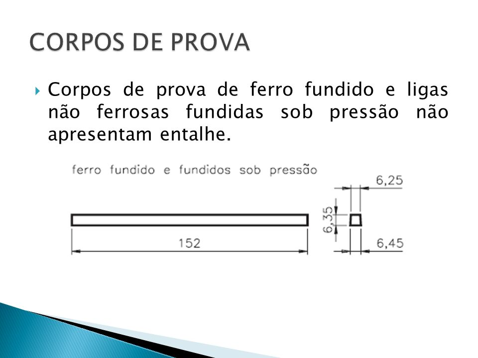 CORPOS DE PROVA Corpos de prova de ferro fundido e ligas não ferrosas fundidas sob pressão não apresentam entalhe.